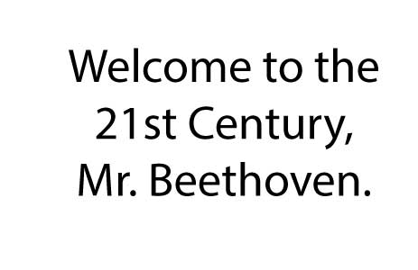 Welcome to the 21st Century, Mr. Beethoven.